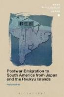 Iacobelli, Pedro - Postwar Emigration to South America from Japan and the Ryukyu Islands (SOAS Studies in Modern and Contemporary Japan) - 9781474297271 - V9781474297271