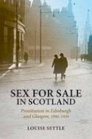 Settle, Louise - Sex for Sale in Scotland: Prostitution in Edinburgh and Glasgow, 1900-1939 - 9781474400008 - V9781474400008