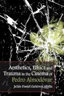 Gutiérrez-Albilla, Julián Daniel - Aesthetics, Ethics and Trauma in the Cinema of Pedro Almodóvar - 9781474400107 - V9781474400107