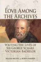 Michie, Helena, Warhol, Robyn - Love Among the Archives: Writing the Lives of George Scharf, Victorian Bachelor - 9781474406642 - V9781474406642