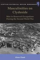 Chand, Alison - Masculinities on Clydeside: Men in Reserved Occupations During the Second World War (Scottish Historical Review Monographs) - 9781474409360 - V9781474409360