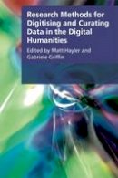 Matt Hayler, Gabriele Griffin - Research Methods for Digitising and Curating Data in the Digital Humanities (Research Methods for the Arts and Humanities) - 9781474409650 - V9781474409650
