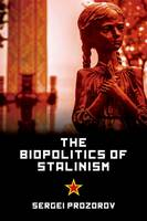 Prozrow, Sergi; Prozorov, University Lecturer in World Politics and Academy of Finland Research Fellow at the Department of Political and Economic St - The Biopolitics of Stalinism - 9781474410526 - V9781474410526