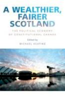 Michael Keating - A Wealthier, Fairer Scotland: The Political Economy of Constitutional Change - 9781474416429 - V9781474416429