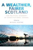Michael Keating - A Wealthier, Fairer Scotland: The Political Economy of Constitutional Change - 9781474416436 - V9781474416436