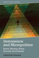 Gilliam, Christian - Immanence and Micropolitics: Sartre, Merleau-Ponty, Foucault, Deleuze (Taking on the Political) - 9781474417884 - V9781474417884