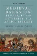 Hirschler, Konrad - Medieval Damascus: Plurality and Diversity in an Arabic Library: The Ashrafiya Library Catalogue (Edinburgh Studies in Classical Islamic History and Culture) - 9781474426398 - V9781474426398