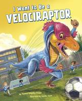 Troupe, Thomas Kingsley - I Want to be a Velociraptor (Nonfiction Picture Books: I Want to be...) - 9781474714839 - V9781474714839