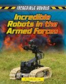 Spilsbury, Louise, Spilsbury, Richard - Incredible Robots in the Armed Forces - 9781474731263 - V9781474731263