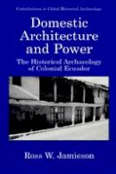 Rice, Prudence M. - Domestic Architecture and Power: The Historical Archaeology Of Colonial Ecuador (Contributions To Global Historical Archaeology) - 9781475781649 - V9781475781649