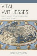 Newman, Mark - Vital Witnesses: Using Primary Sources in History and Social Studies - 9781475810530 - V9781475810530