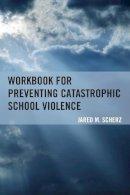 Scherz, Jared M. - Workbook for Preventing Catastrophic School Violence - 9781475812428 - V9781475812428