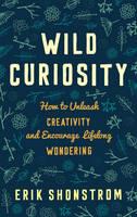 Shonstrom, Erik - Wild Curiosity: How to Unleash Creativity and Encourage Lifelong Wondering - 9781475815283 - V9781475815283
