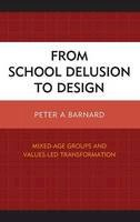 Barnard, Peter A. - From School Delusion to Design: Mixed-Age Groups and Values-Led Transformation - 9781475815344 - V9781475815344