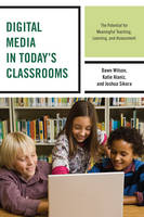 Wilson, Dawn, Alaniz, Katie, Sikora, Joshua - Digital Media in Today's Classrooms: The Potential for Meaningful Teaching, Learning, and Assessment - 9781475821055 - V9781475821055