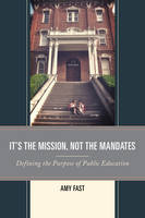 Fast, Amy - It's the Mission, Not the Mandates: Defining the Purpose of Public Education - 9781475823356 - V9781475823356