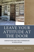 Thompson, Amy, Voegele, Crystal, Hogan, Chris - Leave Your Attitude at the Door: Dispositions and Field Experiences in Education - 9781475827095 - V9781475827095