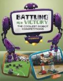 Clay, Kathryn - Battling for Victory: The Coolest Robot Competitions (The World of Robots) - 9781476551142 - V9781476551142
