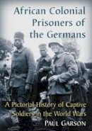 Paul Garson - African Colonial Prisoners of the Germans: A Pictorial History of Captive Soldiers in the World Wars - 9781476665450 - V9781476665450