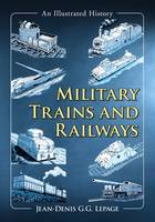 Jean-Denis G G Lepage - Military Trains and Railways: An Illustrated History - 9781476667607 - V9781476667607