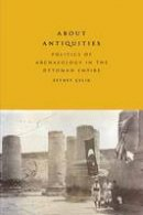 Çelik, Zeynep - About Antiquities: Politics of Archaeology in the Ottoman Empire - 9781477310618 - V9781477310618