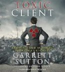 Sutton, Garrett - The Toxic Client. Knowing and Avoiding Problem Customers.  - 9781478935346 - V9781478935346