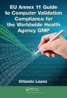 Lopez, Orlando - EU Annex 11 Guide to Computer Validation Compliance for the Worldwide Health Agency GMP - 9781482243628 - V9781482243628
