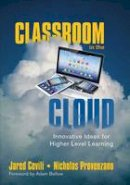 Covili, Jared, Provenzano, Nicholas - Classroom in the Cloud: Innovative Ideas for Higher Level Learning - 9781483319803 - V9781483319803