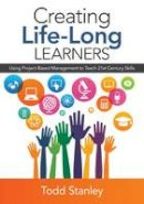 Stanley, Todd M. - Creating Life-Long Learners: Using Project-Based Management to Teach 21st Century Skills - 9781483377193 - V9781483377193