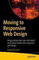 de León, Inayaili - Moving to Responsive Web Design: Bring existing static sites into today's multi-device world with responsive web design - 9781484219867 - V9781484219867