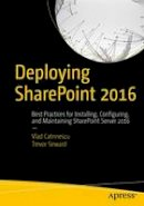 Catrinescu, Vlad, Seward, Trevor - Deploying SharePoint 2016: Best Practices for Installing, Configuring, and Maintaining SharePoint Server 2016 - 9781484219980 - V9781484219980