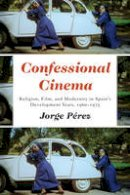 Perez, Jorge - Confessional Cinema: Religion, Film, and Modernity in Spain's Development Years, 1960-1975 (Toronto Iberic) - 9781487501082 - V9781487501082