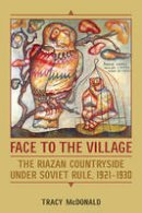 McDonald, Tracy - Face to the Village: The Riazan Countryside under Soviet Rule, 1921-1930 - 9781487521691 - V9781487521691