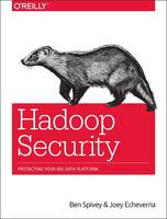 Spivey, Ben, Echeverria, Joey - Hadoop Security: Protecting Your Big Data Platform - 9781491900987 - V9781491900987