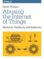 Dhanjani, Nitesh - Abusing the Internet of Things: Blackouts, Freakouts, and Stakeouts - 9781491902332 - V9781491902332