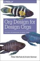 Merholz, Peter, Skinner, Kristin - Org Design for Design Orgs: Building and Managing In-House Design Teams - 9781491938409 - V9781491938409
