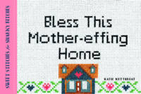 Kutthroat, Katie - Bless This Mother-effing Home: Sweet Stitches for Snarky Bitches - 9781492649465 - V9781492649465