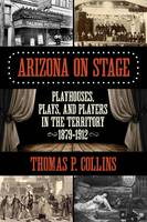 Collins, Thomas P. - Arizona on Stage: Playhouses, Plays, and Players in the Territory, 1879-1912 - 9781493016594 - V9781493016594