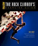 Horst, Eric - The Rock Climber's Exercise Guide: Training for Strength, Power, Endurance, Flexibility, and Stability (How To Climb Series) - 9781493017638 - V9781493017638