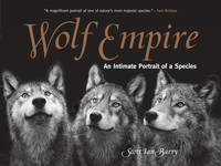 Barry, Scott Ian - Wolf Empire: An Intimate Portrait of a Species - 9781493018932 - V9781493018932