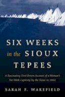 Wakefield, Sarah F. - Six Weeks in the Sioux Tepees - 9781493023165 - V9781493023165