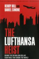 Hill, Henry, Simone, Daniel - The Lufthansa Heist: Behind the Six-Million-Dollar Cash Haul That Shook the World - 9781493026647 - V9781493026647