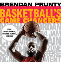 Prunty, Brendan - Basketball's Game Changers: Icons, Record Breakers, Rivalries, Scandals, and More - 9781493026982 - V9781493026982