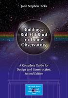 Hicks, John Stephen - Building a Roll-Off Roof or Dome Observatory: A Complete Guide for Design and Construction (The Patrick Moore Practical Astronomy Series) - 9781493930104 - V9781493930104