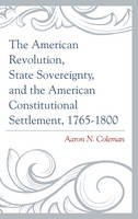 Coleman, Aaron N. - The American Revolution, State Sovereignty, and the American Constitutional Settlement, 1765-1800 - 9781498500623 - V9781498500623