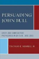 Sebrell, Thomas E., II - Persuading John Bull: Union and Confederate Propaganda in Britain, 1860-65 - 9781498501392 - V9781498501392
