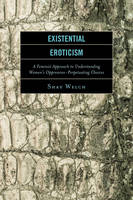 Welch, Shay - Existential Eroticism: A Feminist Approach to Understanding Women's Oppression-Perpetuating Choices - 9781498505413 - V9781498505413