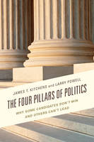 Kitchens, James T., Powell, Larry - The Four Pillars of Politics: Why Some Candidates Don't Win and Others Can't Lead (Lexington Studies in Political Communication) - 9781498507226 - V9781498507226