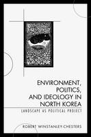 Winstanley-Chesters, Robert - Environment, Politics, and Ideology in North Korea: Landscape as Political Project - 9781498507462 - V9781498507462