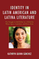 Quinn-Sánchez, Kathryn - Identity in Latin American and Latina Literature: The Struggle to Self-Define In a Global Era Where Space, Capitalism, and Power Rule - 9781498508414 - V9781498508414